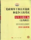 党政领导干部公开选拔和竞争上岗考试:历年真题汇编(公共科目)2010最新版