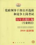 党政领导干部公开选拔和竞争上岗考试:历年真题汇编(专业科目)2010最新版